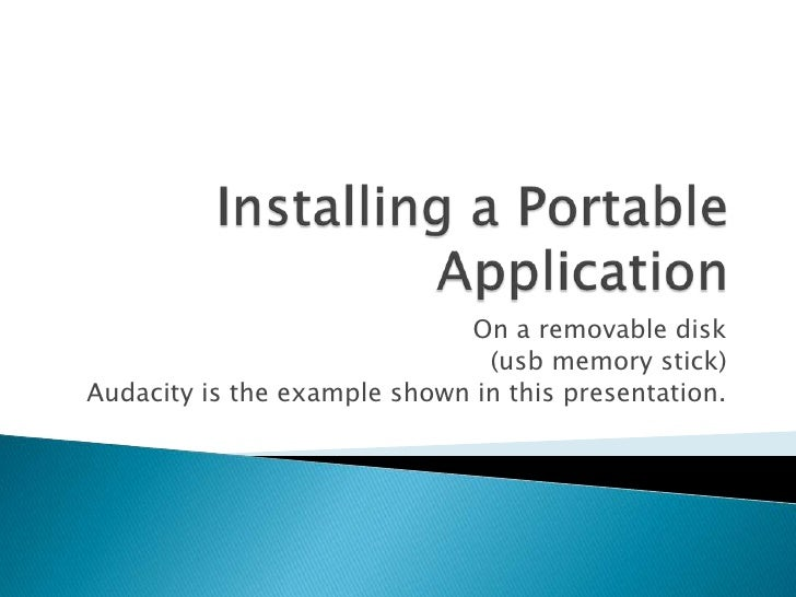 On a removable disk                                (usb memory stick) Audacity is the example shown in this presentation.