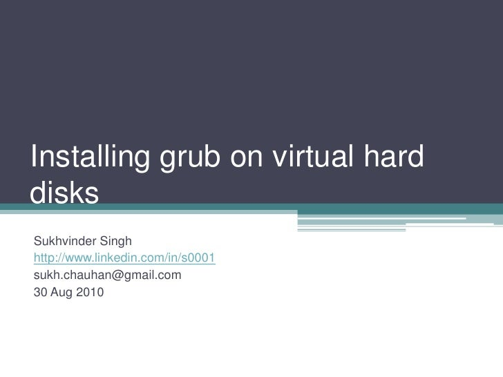 Installing grub on virtual hard disks<br />Sukhvinder Singh<br />http://www.linkedin.com/in/s0001<br />sukh.chauhan@gmail....