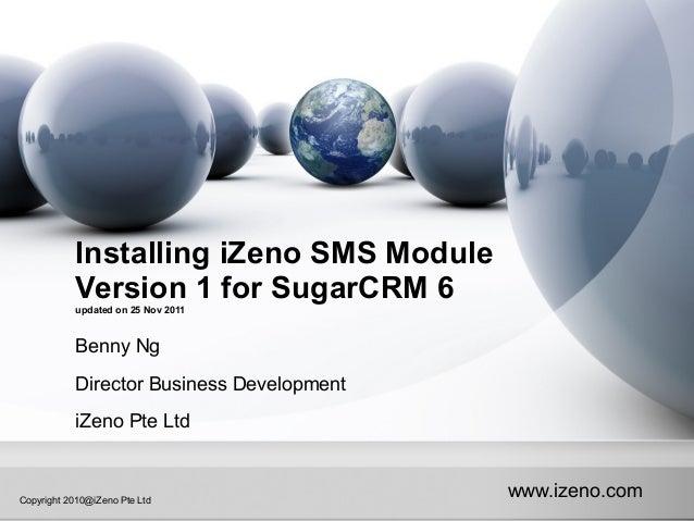 www.izeno.comCopyright 2010@iZeno Pte Ltd Installing iZeno SMS Module Version 1 for SugarCRM 6updated on 25 Nov 2011 Benny...