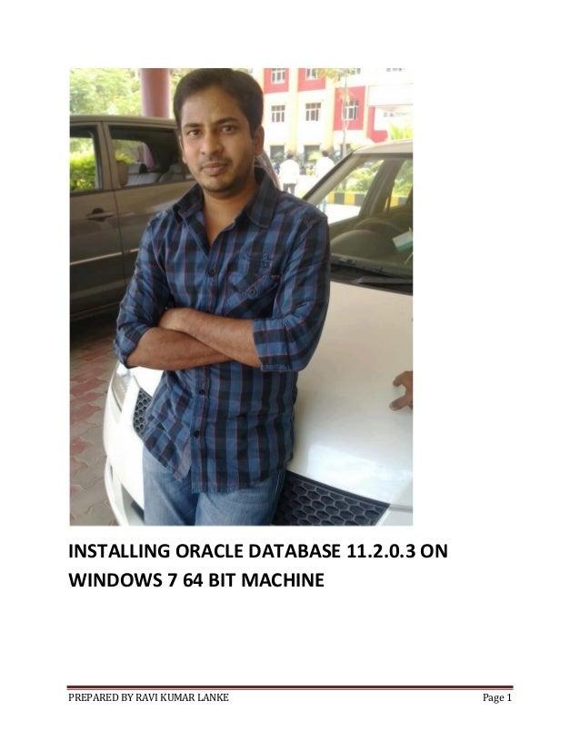 INSTALLING ORACLE DATABASE 11.2.0.3 ON WINDOWS 7 64 BIT MACHINE  PREPARED BY RAVI KUMAR LANKE  Page 1