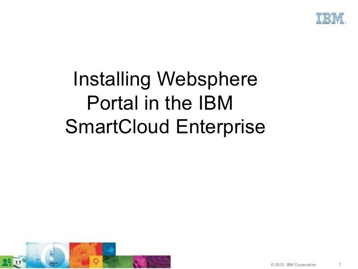 Installing Websphere   Portal in the IBMSmartCloud Enterprise                        © 2012 IBM Corporation   1
