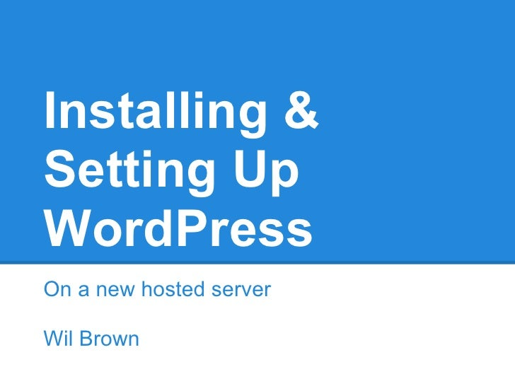 Installing &Setting UpWordPressOn a new hosted serverWil Brown