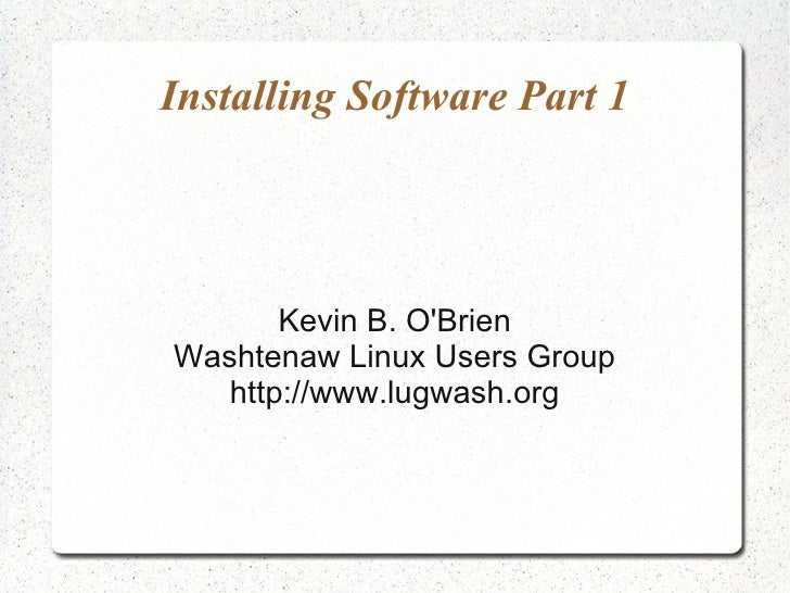 Installing Software Part 1            Kevin B. O'Brien Washtenaw Linux Users Group    http://www.lugwash.org