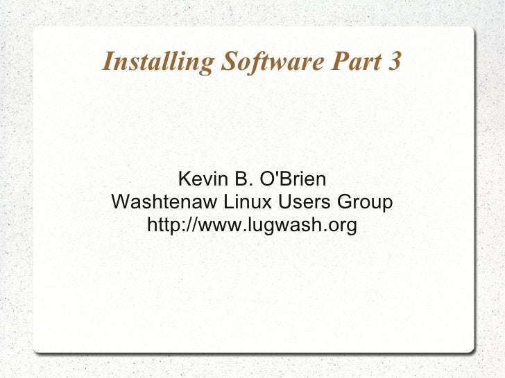 Installing Software Part 3           Kevin B. O'Brien Washtenaw Linux Users Group    http://www.lugwash.org