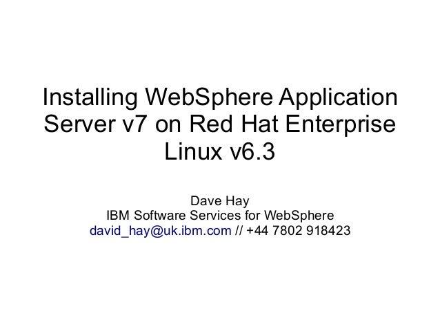 Installing WebSphere Application Server v7 on Red Hat Enterprise Linux v6.3 Dave Hay IBM Software Services for WebSphere d...