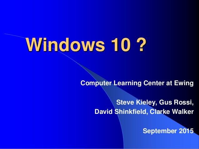 Windows 10 ? Computer Learning Center at Ewing Steve Kieley, Gus Rossi, David Shinkfield, Clarke Walker September 2015