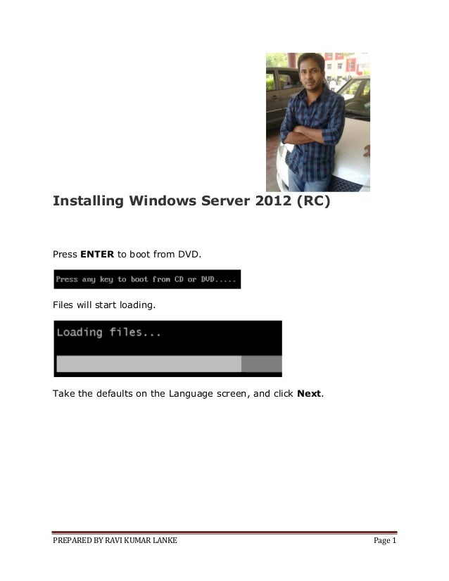 PREPARED BY RAVI KUMAR LANKE Page 1 Installing Windows Server 2012 (RC) Press ENTER to boot from DVD. Files will start loa...