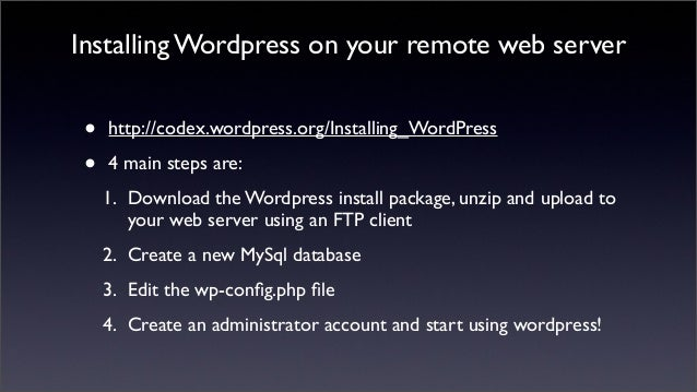Installing Wordpress on your remote web server • http://codex.wordpress.org/Installing_WordPress • 4 main steps are: 1. Do...