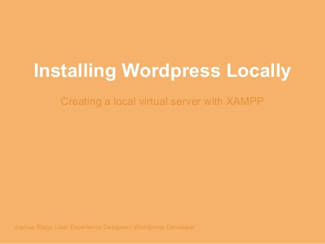 Installing Wordpress Locally Creating a local virtual server with XAMPP Joshua Rapp; User Experience Designer / Wordpress ...