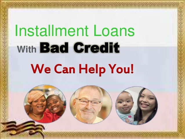 Installment Loans With Bad Credit We Can Help You!