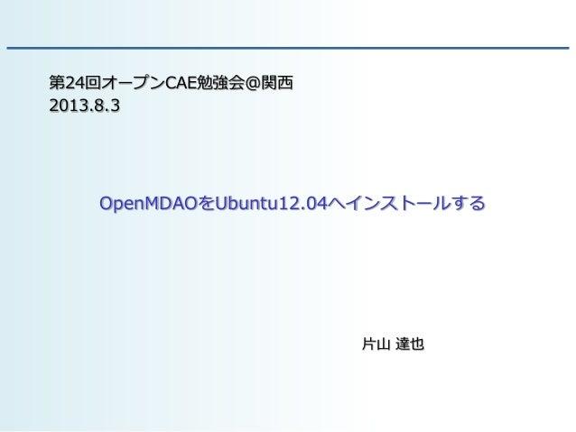 OpenMDAOをUbuntu12.04へインストールする 片山 達也 第24回オープンCAE勉強会@関西 2013.8.3