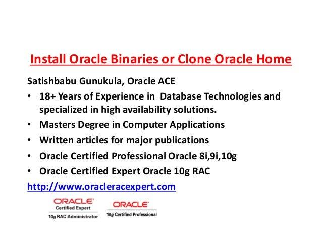 Install Oracle Binaries or Clone Oracle Home Satishbabu Gunukula, Oracle ACE • 18+ Years of Experience in Database Technol...