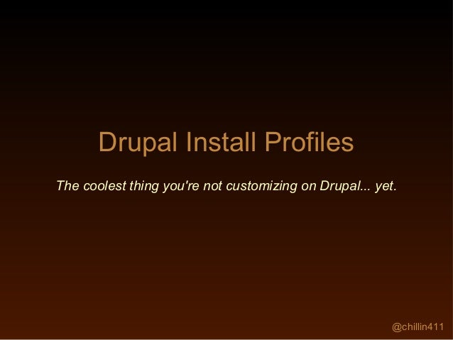 @chillin411 Drupal Install Profiles The coolest thing you're not customizing on Drupal... yet.