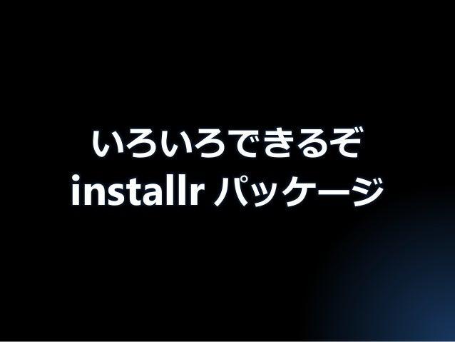 いろいろできるぞ installr パッケージ