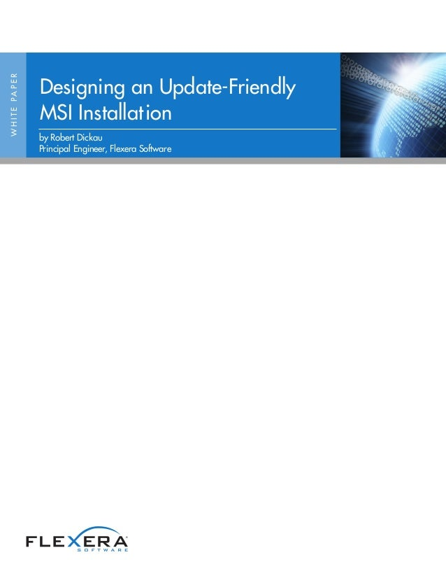 WHITEPAPER Designing an Update-Friendly MSI Installation by Robert Dickau Principal Engineer, Flexera Software