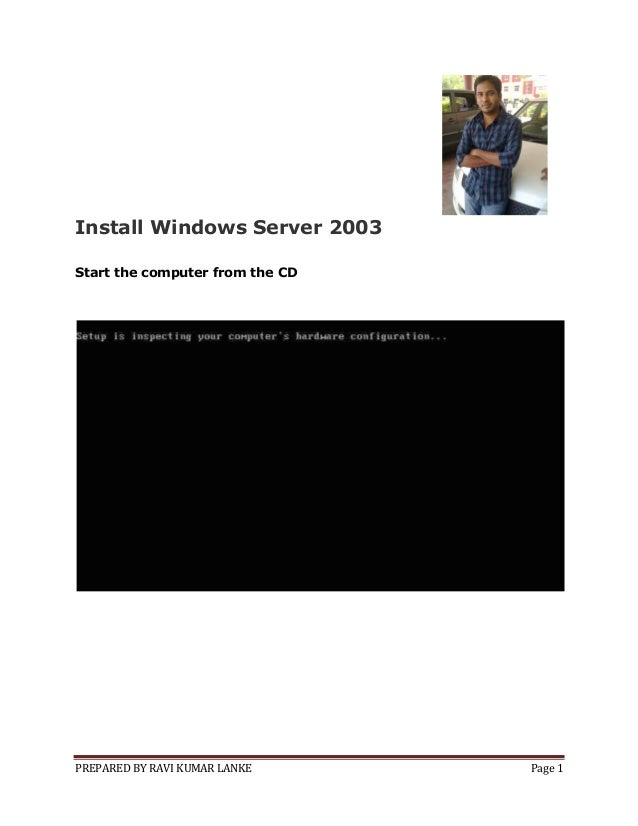 PREPARED BY RAVI KUMAR LANKE Page 1 Install Windows Server 2003 Start the computer from the CD