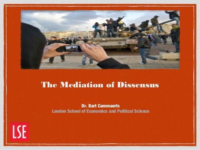 The Mediation of Dissensus Dr. Bart Cammaerts London School of Economics and Political Science