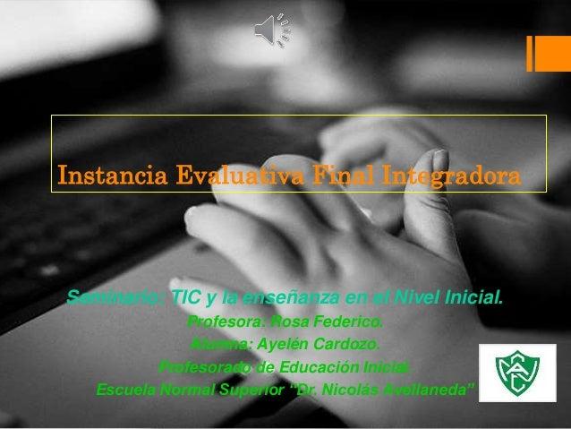 Instancia Evaluativa Final Integradora  Seminario: TIC y la enseñanza en el Nivel Inicial.  Profesora: Rosa Federico.  Alu...