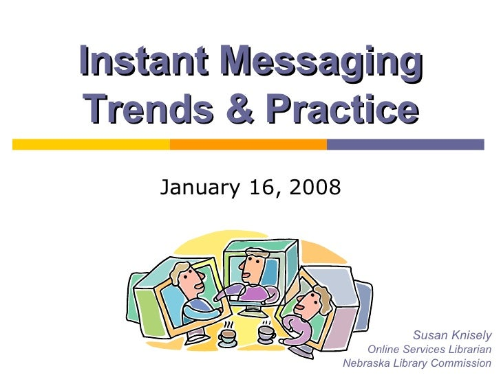 Instant Messaging Trends & Practice January 16, 2008 Susan Knisely Online Services Librarian Nebraska Library Commission