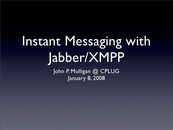 Instant Messaging with      Jabber/XMPP      John P. Mulligan @ CPLUG            January 8, 2008