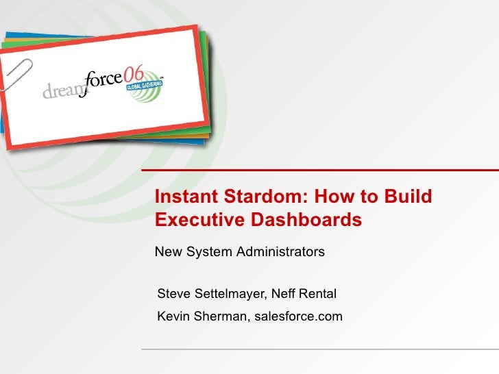 Instant Stardom: How to Build Executive Dashboards  Steve Settelmayer, Neff Rental Kevin Sherman, salesforce.com New Syste...