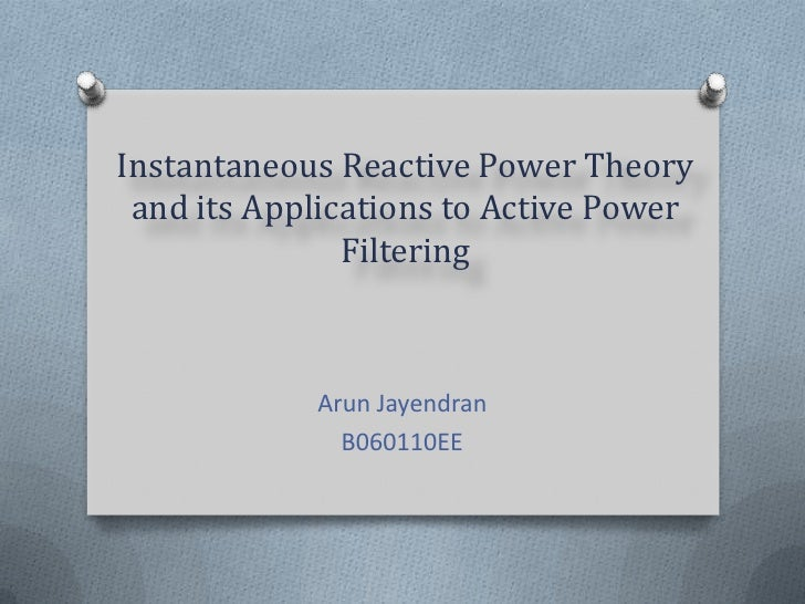 Instantaneous Reactive Power Theory and its Applications to Active Power Filtering<br />Arun Jayendran<br />B060110EE<br />