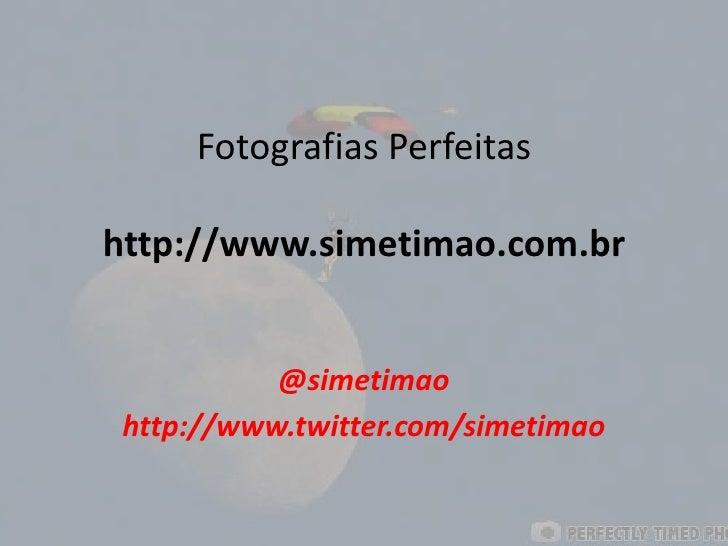 Fotografias Perfeitashttp://www.simetimao.com.br<br />@simetimao<br />http://www.twitter.com/simetimao<br />