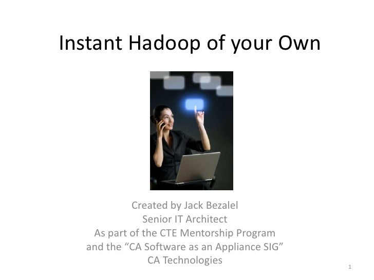 Instant Hadoop of your Own           Created by Jack Bezalel              Senior IT Architect   As part of the CTE Mentors...