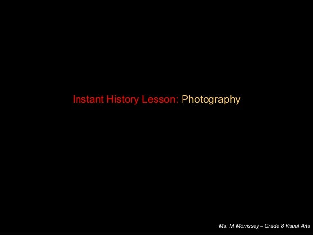 Instant History Lesson: PhotographyMs. M. Morrissey – Grade 8 Visual Arts