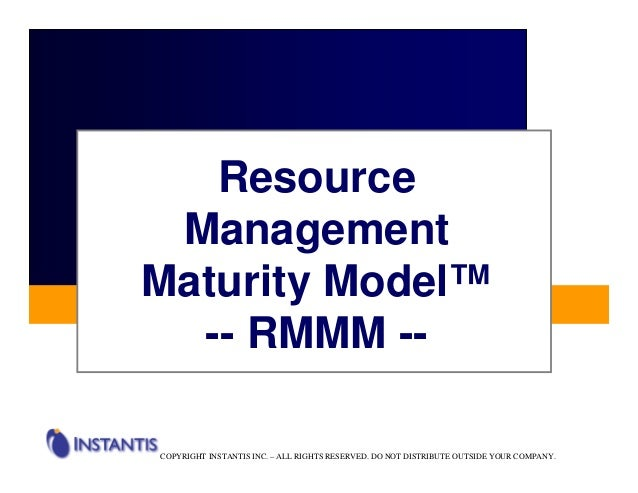 Resource ManagementMaturity Model™  -- RMMM --COPYRIGHT INSTANTIS INC. – ALL RIGHTS RESERVED. DO NOT DISTRIBUTE OUTSIDE YO...