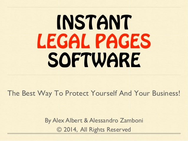 INSTANT LEGAL PAGES SOFTWARE By Alex Albert & Alessandro Zamboni © 2014, All Rights Reserved The Best Way To Protect Yours...