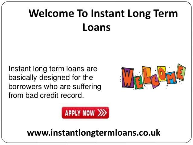 Long Term Loans >> Instant Long Term Loans An Immediate Method To Furnish Your Fast Mo