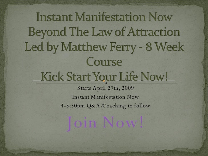 Starts April 27th, 2009 Instant Manifestation Now 4-5:30pm Q&A/Coaching to follow Join Now!