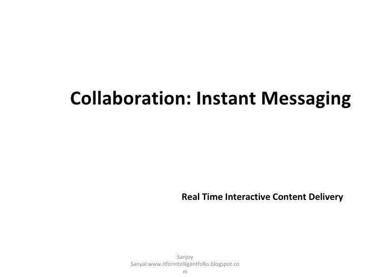 Collaboration: Instant Messaging <ul><li>Real Time Interactive Content Delivery </li></ul>Sanjoy Sanyal:www.itforintellige...