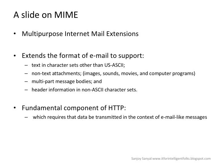 A slide on MIME  <ul><li>Multipurpose Internet Mail Extensions  </li></ul><ul><li>Extends the format of e-mail to support:...