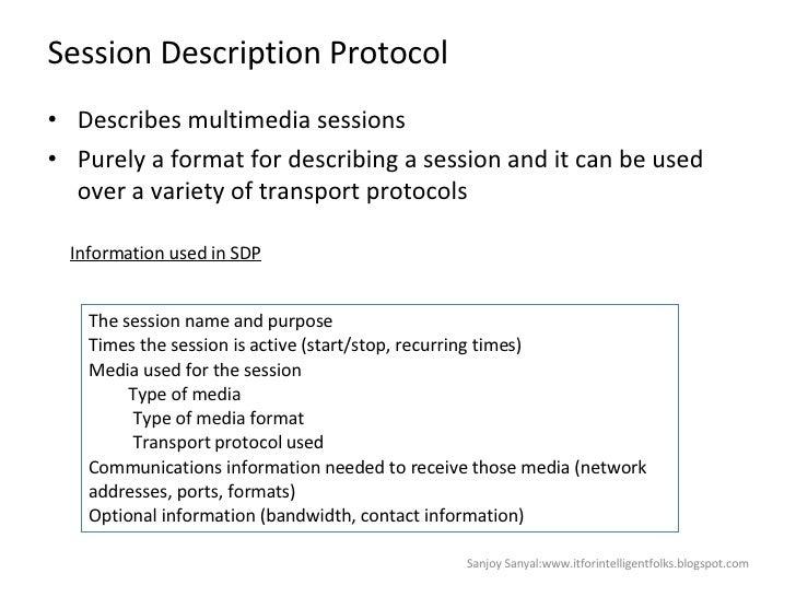Session Description Protocol  <ul><li>Describes multimedia sessions  </li></ul><ul><li>Purely a format for describing a se...