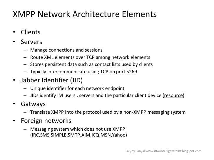 XMPP Network Architecture Elements <ul><li>Clients </li></ul><ul><li>Servers  </li></ul><ul><ul><li>Manage connections and...