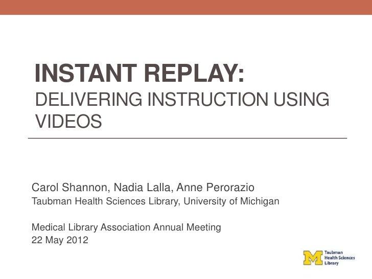 INSTANT REPLAY:DELIVERING INSTRUCTION USINGVIDEOSCarol Shannon, Nadia Lalla, Anne PerorazioTaubman Health Sciences Library...