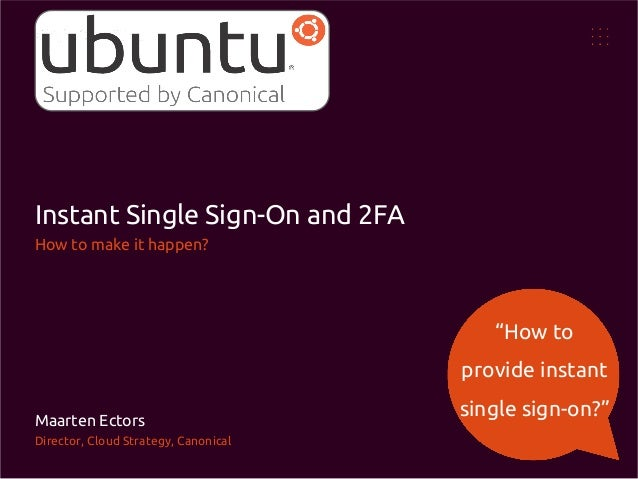"""Instant Single Sign-On and 2FA How to make it happen?  """"How to provide instant Maarten Ectors Director, Cloud Strategy, Ca..."""