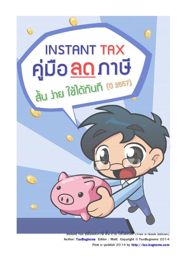 """Instant Tax คู่มือลดภาษี สัน ง่าย ใช้ได้ทนที (Free e-Book Edition) ั Author: TaxBugnoms Editor : Matt Copyright © TaxBugn..."