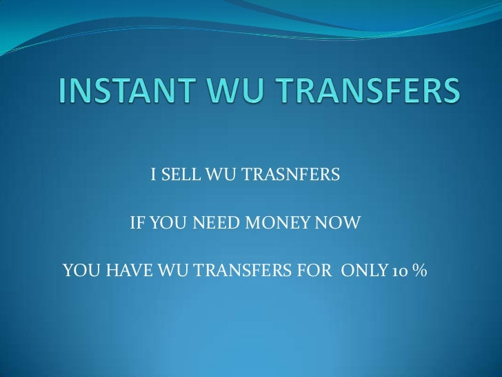 I SELL WU TRASNFERS      IF YOU NEED MONEY NOWYOU HAVE WU TRANSFERS FOR ONLY 10 %
