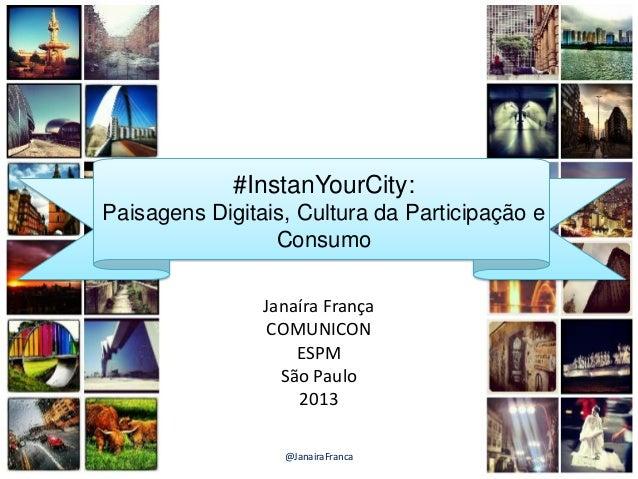 #InstanYourCity: Paisagens Digitais, Cultura da Participação e Consumo Janaíra França COMUNICON ESPM São Paulo 2013 1@Jana...