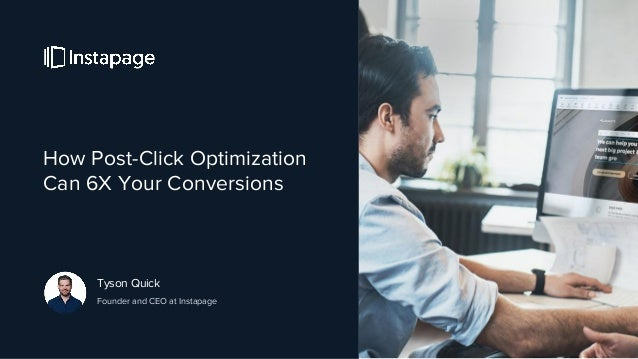 How Post-Click Optimization Can 6X Your Conversions Tyson Quick Founder and CEO at Instapage