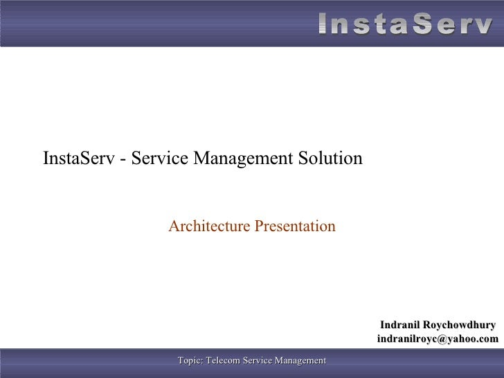 InstaServ - Service Management Solution Architecture Presentation Indranil Roychowdhury [email_address]