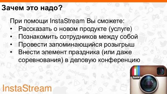 InstaStream Зачем это надо? При помощи InstaStream Вы сможете: • Рассказать о новом продукте (услуге) • Познакомить сотруд...