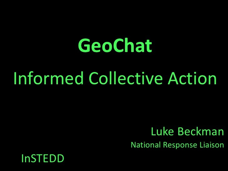 GeoChatInformed Collective Action                    Luke Beckman               National Response Liaison InSTEDD