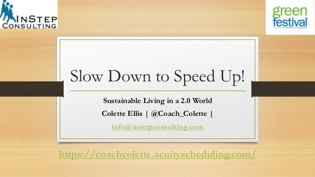 Slow Down to Speed Up! Sustainable Living in a 2.0 World Colette Ellis | @Coach_Colette | info@instepconsulting.com https:...
