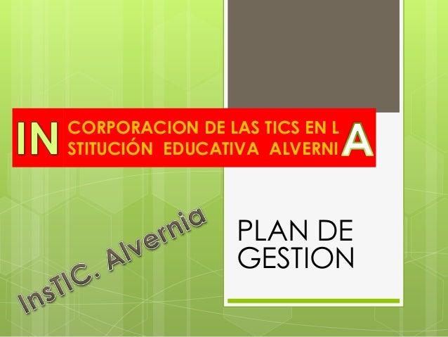 CORPORACION DE LAS TICS EN LSTITUCIÓN EDUCATIVA ALVERNI                 PLAN DE                 GESTION