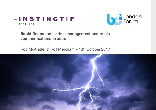 Rapid Response – crisis management and crisis communications in action Rob McAllister & Rolf Merchant – 13th October 2017