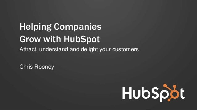 Helping Companies Grow with HubSpot Attract, understand and delight your customers Chris Rooney